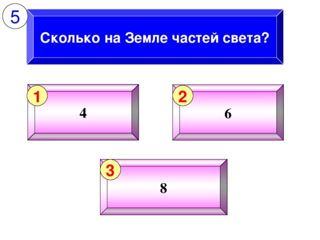 5 Сколько на Земле частей света? 4 6 1 2 8 3