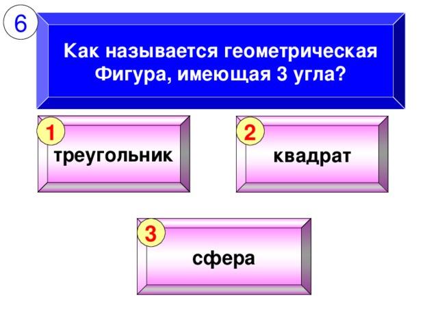 6 Как называется геометрическая Фигура, имеющая 3 угла? треугольник квадрат 1 2 сфера 3