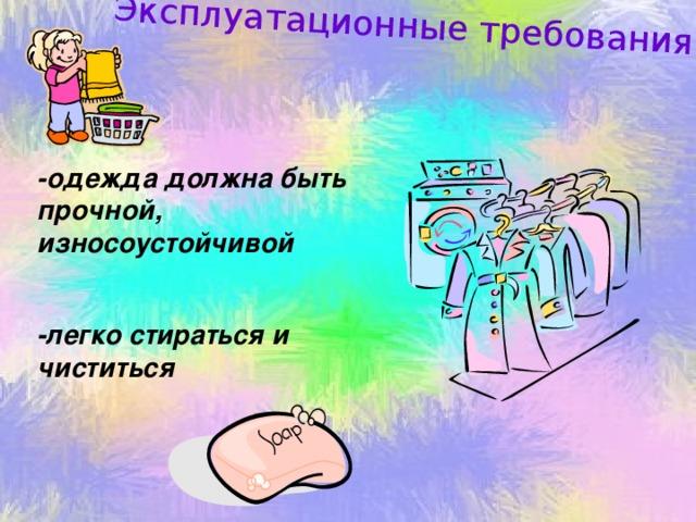 Эксплуатационные требования: -одежда должна быть прочной, износоустойчивой  -легко стираться и чиститься