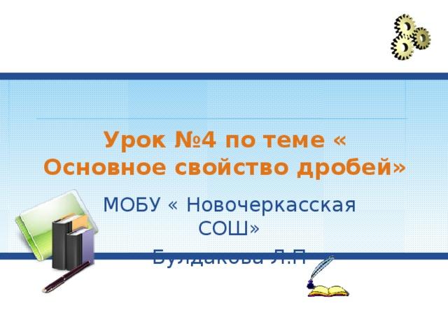 Урок №4 по теме « Основное свойство дробей» МОБУ « Новочеркасская СОШ» Булдакова Л.П