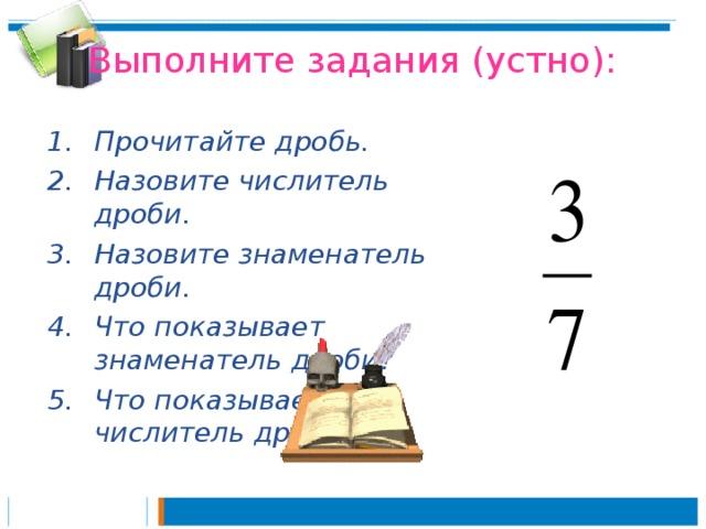 Выполните задания (устно): Прочитайте дробь. Назовите числитель дроби. Назовите знаменатель дроби. Что показывает знаменатель дроби? Что показывает числитель дроби?