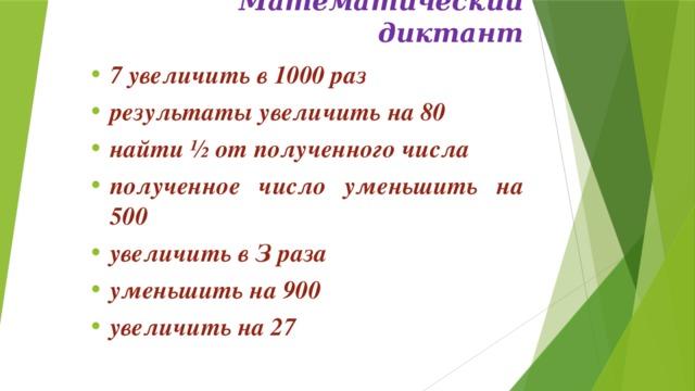 Математический диктант   7 увеличить в 1000 раз результаты увеличить на 80 найти ½ от полученного числа полученное число уменьшить на 500 увеличить в З раза уменьшить на 900 увеличить на 27