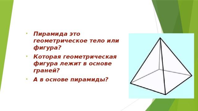 Пирамида это геометрическое тело или фигура? Которая геометрическая фигура лежит в основе граней? А в основе пирамиды?