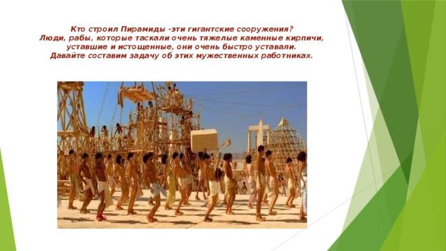 Кто строил Пирамиды -эти гигантские сооружения?  Люди, рабы, которые таскали очень тяжелые каменные кирпичи, уставшие и истощенные, они очень быстро уставали.  Давайте составим задачу об этих мужественных работниках.