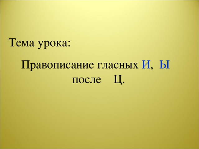 Тема урока: Правописание гласных И , Ы после Ц.