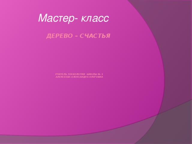 Мастер- класс Дерево – счастья       учитель технологии школы № 1  Алексеева Александра Олеговна