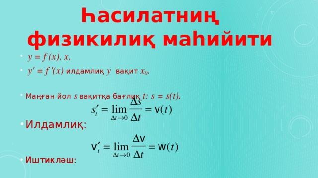 Һасилатниң физикилиқ маһийити  y = f (x) , x ,  y ' = f '(x) илдамлиқ y вақит x 0 . Маңған йол s вақитқа бағлиқ t: s = s(t).