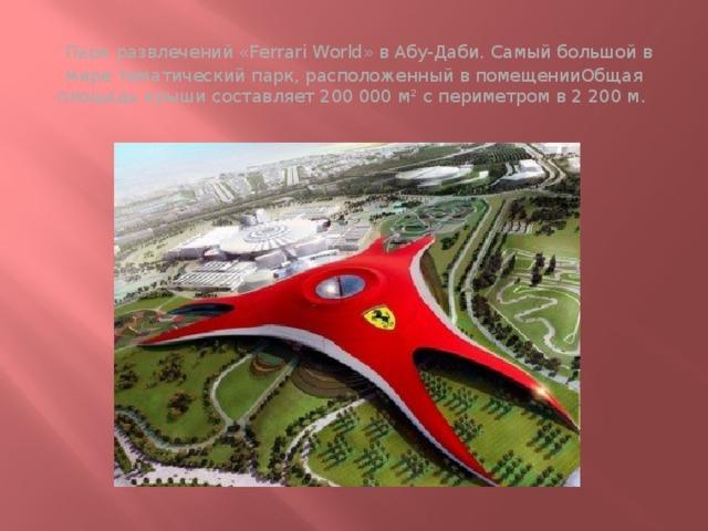 Парк развлечений «Ferrari World» в Абу-Даби. Самый большой в мире тематический парк, расположенный в помещенииОбщая площадь крыши составляет 200 000 м² с периметром в 2 200 м.
