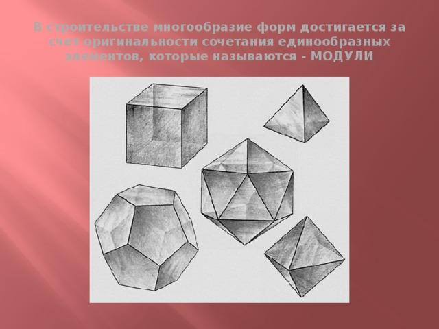 В строительстве многообразие форм достигается за счет оригинальности сочетания единообразных элементов, которые называются - МОДУЛИ