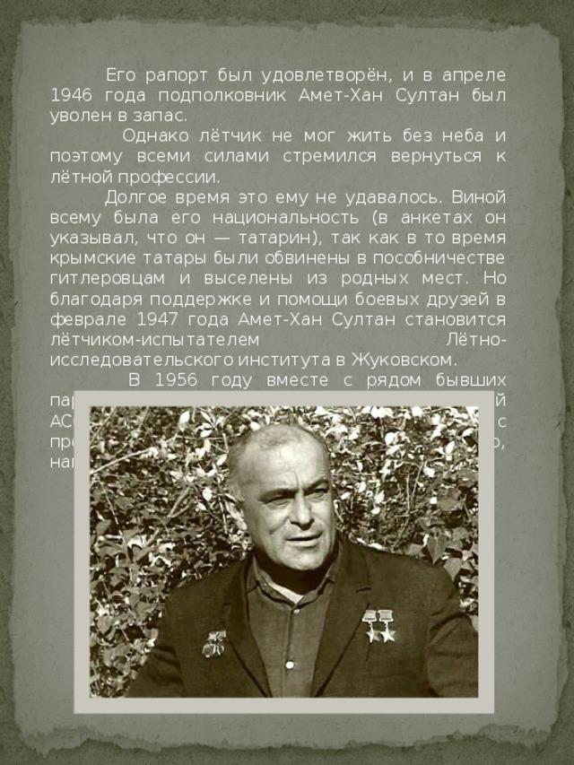 Его рапорт был удовлетворён, и в апреле 1946 года подполковник Амет-Хан Султан был уволен в запас.  Однако лётчик не мог жить без неба и поэтому всеми силами стремился вернуться к лётной профессии.  Долгое время это ему не удавалось. Виной всему была его национальность (в анкетах он указывал, что он — татарин), так как в то время крымские татары были обвинены в пособничестве гитлеровцам и выселены из родных мест. Но благодаря поддержке и помощи боевых друзей в феврале 1947 года Амет-Хан Султан становится лётчиком-испытателем Лётно-исследовательского института в Жуковском.  В 1956 году вместе с рядом бывших партийных и советских работников Крымской АССР Амет-Хан Султан подписал письмо с просьбой о реабилитации крымских татар, направленное в ЦК КПУ.