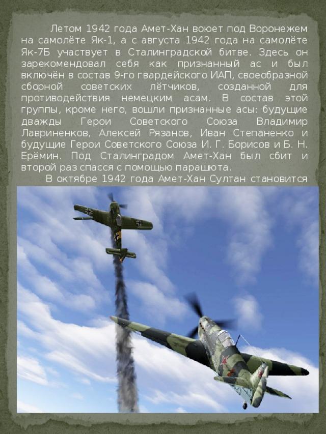 Летом 1942 года Амет-Хан воюет под Воронежем на самолёте Як-1, а с августа 1942 года на самолёте Як-7Б участвует в Сталинградской битве. Здесь он зарекомендовал себя как признанный ас и был включён в состав 9-го гвардейского ИАП, своеобразной сборной советских лётчиков, созданной для противодействия немецким асам. В состав этой группы, кроме него, вошли признанные асы: будущие дважды Герои Советского Союза Владимир Лавриненков, Алексей Рязанов, Иван Степаненко и будущие Герои Советского Союза И. Г. Борисов и Б. Н. Ерёмин. Под Сталинградом Амет-Хан был сбит и второй раз спасся с помощью парашюта.  В октябре 1942 года Амет-Хан Султан становится командиром 3-й авиаэскадрильи 9-го ГИАП, в составе которого он воевал до конца войны.