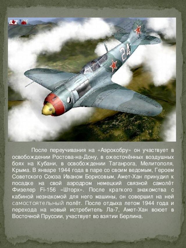После переучивания на «Аэрокобру» он участвует в освобождении Ростова-на-Дону, в ожесточённых воздушных боях на Кубани, в освобождении Таганрога, Мелитополя, Крыма. В январе 1944 года в паре со своим ведомым, Героем Советского Союза Иваном Борисовым, Амет-Хан принудил к посадке на свой аэродром немецкий связной самолёт Физелер Fi-156 «Шторх». После краткого знакомства с кабиной незнакомой для него машины, он совершил на ней самостоятельный полёт. После отдыха летом 1944 года и перехода на новый истребитель Ла-7, Амет-Хан воюет в Восточной Пруссии, участвует во взятии Берлина.
