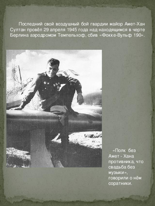 Последний свой воздушный бой гвардии майор Амет-Хан Султан провёл 29 апреля 1945 года над находящимся в черте Берлина аэродромом Темпельхоф, сбив «Фокке-Вульф 190».    «Полк без Амет - Хана противника, что свадьба без музыки», говорили о нём соратники.