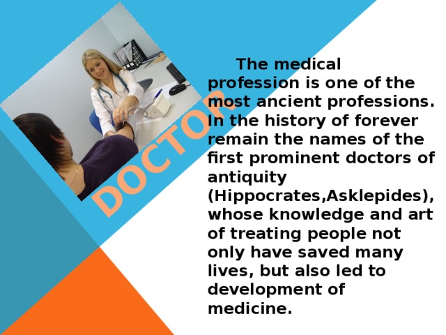 DOCTOR  The medical profession is one of the most ancient professions. In the history of forever remain the names of the first prominent doctors of antiquity (Hippocrates,Asklepides), whose knowledge and art of treating people not only have saved many lives, but also led to development of medicine.