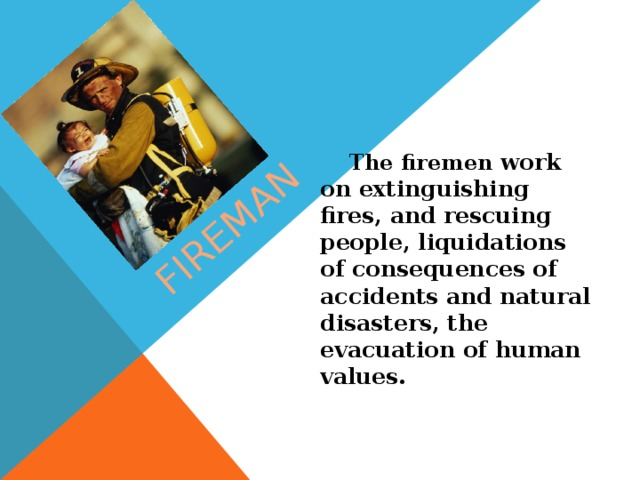 fireman  The firemen work on extinguishing fires, and rescuing people, liquidations of consequences of accidents and natural disasters, the evacuation of human values.
