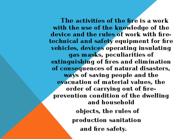The activities of the fire is a work with the use of the knowledge of the device and the rules of work with fire-technical and safety equipment for fire vehicles, devices operating insulating gas masks, peculiarities of extinguishing of fires and elimination of consequences of natural disasters, ways of saving people and the evacuation of material values, the order of carrying out of fire-prevention condition of the dwelling and household  objects, the rules of production sanitation and fire safety.