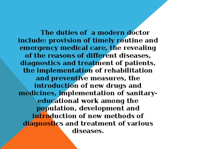 The duties of a modern doctor include: provision of timely routine and emergency medical care, the revealing of the reasons of different diseases, diagnostics and treatment of patients, the implementation of rehabilitation and preventive measures, the introduction of new drugs and medicines, implementation of sanitary-educational work among the population, development and introduction of new methods of diagnostics and treatment of various diseases.