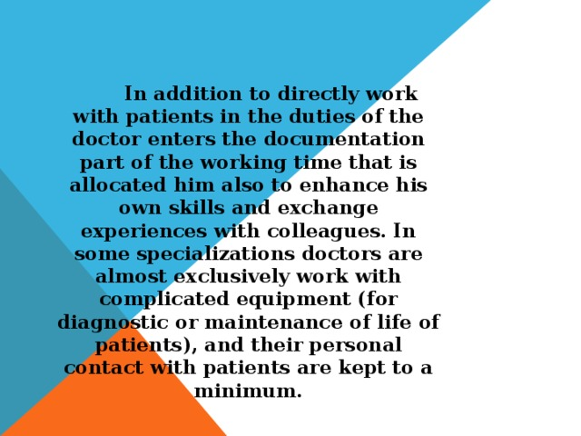 In addition to directly work with patients in the duties of the doctor enters the documentation part of the working time that is allocated him also to enhance his own skills and exchange experiences with colleagues. In some specializations doctors are almost exclusively work with complicated equipment (for diagnostic or maintenance of life of patients), and their personal contact with patients are kept to a minimum.