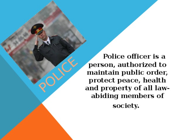 Police  Police officer is a person, authorized to maintain public order, protect peace, health and property of all law-abiding members of society.