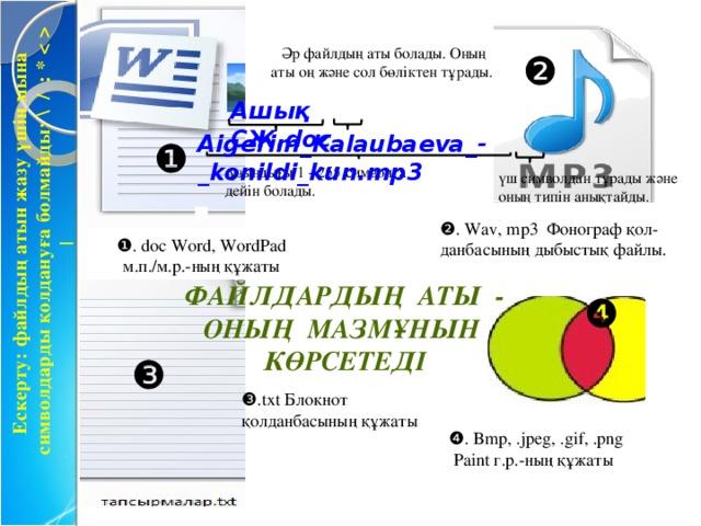 Ескерту: файлдың атын жазу үшін мына символдарды қолдануға болмайды: \ / : *  |  Әр файлдың аты болады. Оның аты оң және сол бөліктен тұрады. ❷ Ашық СЖ.doc Aigerim_Kalaubaeva_-_konildi_kun.mp3 ❶  ұзындығы 1 - 255 символға дейін болады. үш символдан тұрады және оның типін анықтайды. ❷ . Wav, mp3 Фонограф қол-данбасының дыбыстық файлы. ❶ . doc Word, WordPad м.п./м.р.-ның құжаты Файлдардың аты - оның мазмұнын көрсетеді ❹ ❸ ❸ .txt Блокнот қолданбасының құжаты ❹ . Bmp, .jpeg, .gif, .png  Paint г.р.-ның құжаты