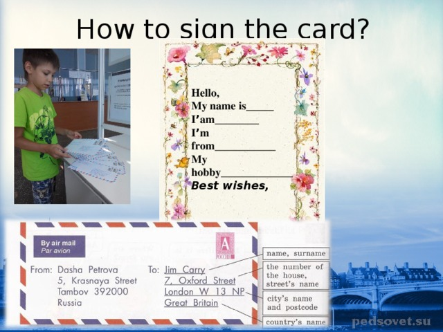 How to sign the card? Hello, My name is_____ I ' am________ I ' m from___________ My hobby_____________ Best wishes,