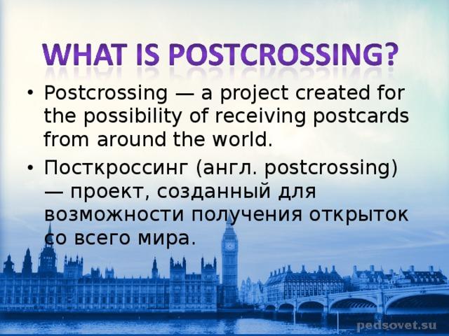 Postcrossing — a project created for the possibility of receiving postcards from around the world. Посткроссинг (англ. postcrossing) — проект, созданный для возможности получения открыток со всего мира .