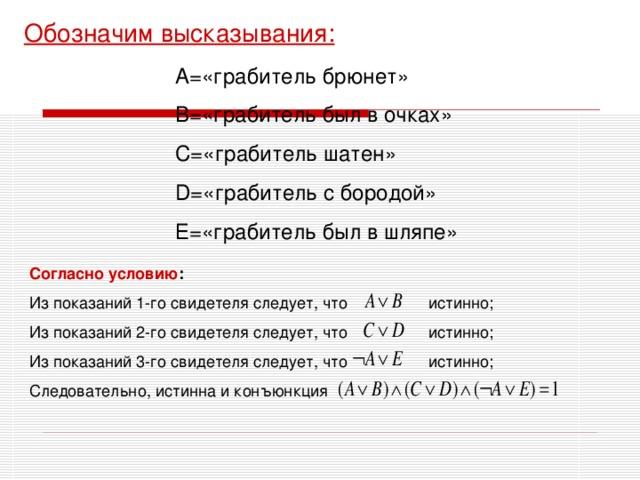 Обозначим высказывания: А=«грабитель брюнет» В=«грабитель был в очках» С=«грабитель шатен» D= «грабитель с бородой» Е=«грабитель был в шляпе» Согласно условию : Из показаний 1-го свидетеля следует, что истинно; Из показаний 2-го свидетеля следует, что  истинно; Из показаний 3 -го свидетеля следует, что истинно; Следовательно, истинна и конъюнкция
