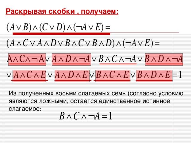 Раскрывая скобки , получаем: Из полученных восьми слагаемых семь (согласно условию являются ложными, остается единственное истинное слагаемое