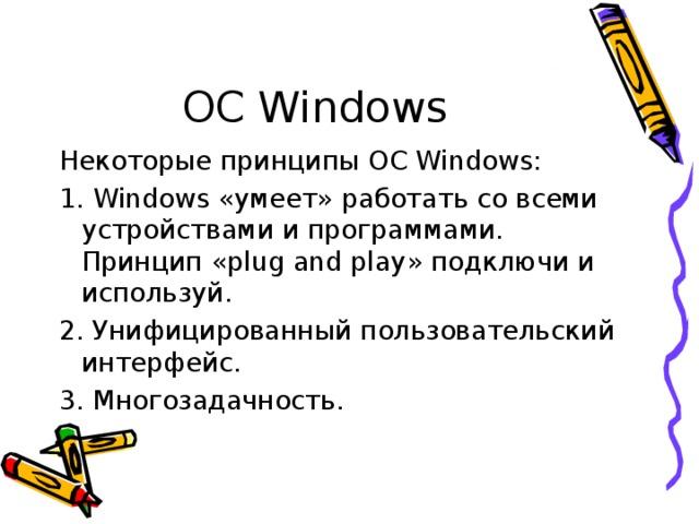 ОС Windows Некоторые принципы ОС Windows : 1. Windows «умеет» работать со всеми устройствами и программами. Принцип « plug and play » подключи и используй. 2. Унифицированный пользовательский интерфейс. 3. Многозадачность.