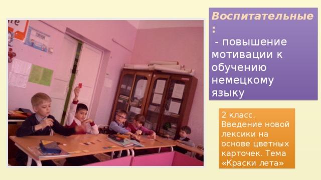 Воспитательные :  - повышение мотивации к обучению немецкому  языку 2 класс. Введение новой лексики на основе цветных карточек. Тема «Краски лета»