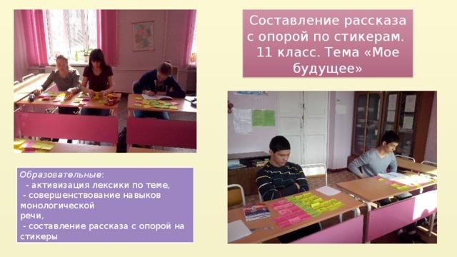 Составление рассказа с опорой по стикерам. 11 класс. Тема «Мое будущее» Образовательные :  - активизация лексики по теме,  - совершенствование навыков монологической  речи,  - составление рассказа с опорой на стикеры