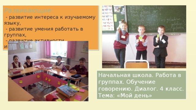 Развивающие :  - развитие интереса к изучаемому языку,  - развитие умения работать в группах,  - развитие активности, инициативности. Начальная школа. Работа в группах. Обучение говорению. Диалог. 4 класс. Тема: «Мой день»