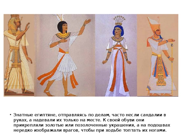 Знатные египтяне, отправляясь по делам, часто несли сандалии в руках, а надевали их только на месте. К своей обуви они прикрепляли золотые или позолоченные украшения, а на подошвах нередко изображали врагов, чтобы при ходьбе топтать их ногами.