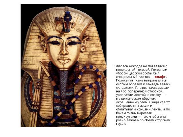 Фараон никогда не появлялся с непокрытой головой. Головным убором царской особы был специальный платок — клафт. Полосатая ткань выкраивалась особым образом и закладывалась складками. Платок накладывали на лоб поперечной стороной, укрепляли лентой, а сверху — металлическим обручем, украшенным уреем. Сзади клафт собирали, стягивали и обматывали концами ленты, а по бокам ткань вырезали полукругами — так, чтобы она ровно лежала по обеим сторонам груди.