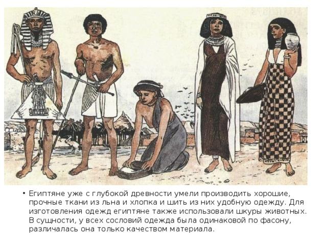 Египтяне уже с глубокой древности умели производить хорошие, прочные ткани из льна и хлопка и шить из них удобную одежду. Для изготовления одежд египтяне также использовали шкуры животных.  В сущности, у всех сословий одежда была одинаковой по фасону, различалась она только качеством материала.