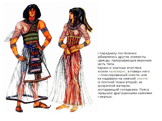 К переднику постепенно добавлялись другие элементы одежды, прикрывающие верхнюю часть тела.  Фараон и знатные египтяне носили калазирис, а поверх него — плиссированный схенти, или же надевали на нижний схенти из плотной ткани второй, из прозрачной материи, ниспадающий складками. Пояса украшали драгоценными камнями и эмалью.