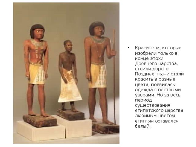 Красители, которые изобрели только в конце эпохи Древнего царства, стоили дорого. Позднее ткани стали красить в разные цвета, появилась одежда с пестрыми узорами. Но за весь период существования египетского царства любимым цветом египтян оставался белый.