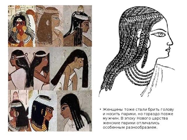 Женщины тоже стали брить голову и носить парики, но гораздо позже мужчин. В эпоху Нового царства женские парики отличались особенным разнообразием.