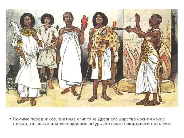 Помимо передников, знатные египтяне Древнего царства носили узкие плащи, тигровые или леопардовые шкуры, которые накидывали на плечи.