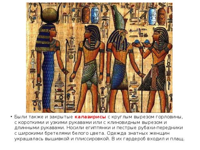 Были также и закрытые калазирисы с круглым вырезом горловины, с короткими и узкими рукавами или с клиновидным вырезом и длинными рукавами. Носили египтянки и пестрые рубахи-передники с широкими бретелями белого цвета. Одежда знатных женщин украшалась вышивкой и плиссировкой. В их гардероб входил и плащ.