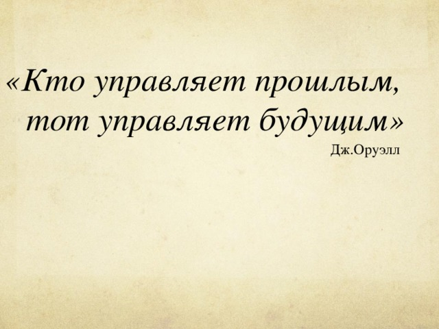 «Кто управляет прошлым, тот управляет будущим» Дж.Оруэлл