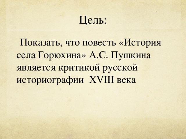 Цель:  Показать, что повесть  «История села Горюхина» А.С. Пушкина является критикой русской историографии XVIII века