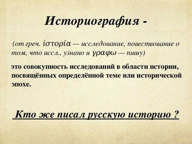 Историография -  (от греч. ίστορία — исследование, повествование о том, что иссл., узнано и γραφω — пишу)    это совокупность исследований в областиистории, посвящённых определённой теме или исторической эпохе.    Кто же писал русскую историю ?