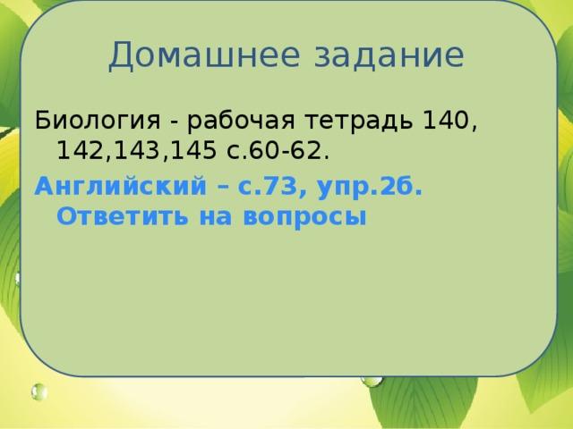 Домашнее задание Биология - рабочая тетрадь 140, 142,143,145 с.60-62. Английский – с.73, упр.2б. Ответить на вопросы