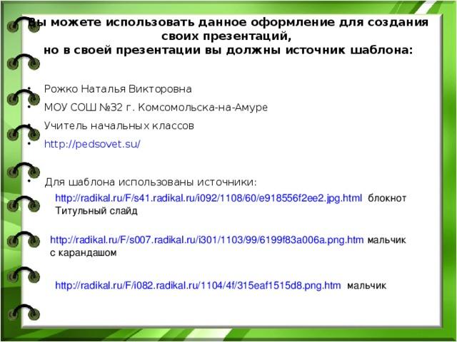 Вы можете использовать данное оформление для создания своих презентаций,  но в своей презентации вы должны источник шаблона:   Рожко Наталья Викторовна МОУ СОШ №32 г. Комсомольска-на-Амуре Учитель начальных классов http://pedsovet.su/   Для шаблона использованы источники:  http://radikal.ru/F/s41.radikal.ru/i092/1108/60/e918556f2ee2.jpg.html блокнот Титульный слайд http://radikal.ru/F/s007.radikal.ru/i301/1103/99/6199f83a006a.png.htm мальчик с карандашом http://radikal.ru/F/i082.radikal.ru/1104/4f/315eaf1515d8.png.htm мальчик