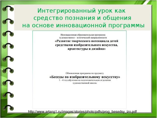 Интегрированный урок как  средство познания и общения  на основе инновационной программы http://www.artang1.ru/images/stories/photo/pdfs/prog_besedsy_izo.pdf