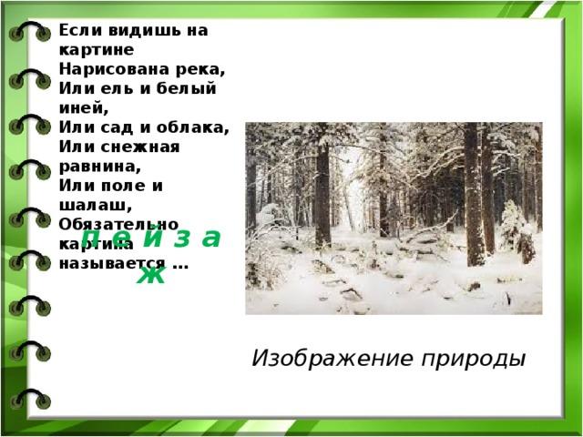 Если видишь на картине  Нарисована река,  Или ель и белый иней,  Или сад и облака,  Или снежная равнина,  Или поле и шалаш,  Обязательно картина называется …   Изображение природы  п е й з а ж