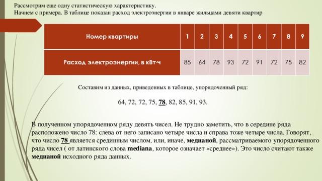 Рассмотрим еще одну статистическую характеристику. Начнем с примера. В таблице показан расход электроэнергии в январе жильцами девяти квартир Составим из данных, приведенных в таблице, упорядоченный ряд: 64, 72, 72, 75, 78 , 82, 85, 91, 93. В полученном упорядоченном ряду девять чисел. Не трудно заметить, что в середине ряда расположено число 78: слева от него записано четыре числа и справа тоже четыре числа. Говорят, что число 78 является срединным числом, или, иначе, медианой , рассматриваемого упорядоченного ряда чисел ( от латинского слова mediana , которое означает «среднее»). Это число считают также медианой исходного ряда данных.