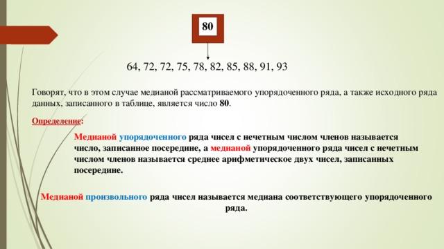 80 64, 72, 72, 75, 78, 82, 85, 88, 91, 93 Говорят, что в этом случае медианой рассматриваемого упорядоченного ряда, а также исходного ряда данных, записанного в таблице, является число 80 . Определение : Медианой  упорядоченного ряда чисел с нечетным числом членов называется число, записанное посередине, а медианой упорядоченного ряда чисел с нечетным числом членов называется среднее арифметическое двух чисел, записанных посередине. Медианой  произвольного ряда чисел называется медиана соответствующего упорядоченного ряда.