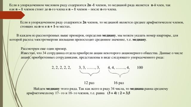 Если в упорядоченном числовом ряду содержится 2 n -1 членов, то медианой ряда является n -й член, так как n – 1 членов стоит до n -го члена и n – 1 членов – после n -го члена. Если в упорядоченном ряду содержится 2 n членов, то медианой является среднее арифметическое членов, стоящих на n -м и n + 1 -м местах. В каждом из рассмотренных выше примеров, определив медиану , мы можем указать номер квартиры, для которой расход электроэнергии жильцами превосходит срединное значение, т.е. медиану . Рассмотрим еще один пример. Известно, что 34 сотрудника отдела приобрели акции некоторого акционерного общества. Данные о числе акций, приобретенных сотрудниками, представлены в виде следующего упорядоченного ряда: 2, 2, 2, 2, 2, 3, 3, ……, 3, 4, 4, ……., 4, 100 12 раз 16 раз Найдем медиану этого ряда. Так как всего в ряду 34 числа, то медиана равна среднему арифметическому 17– го и 18- го членов, т.е. равна (3 + 4) : 2 = 3,5